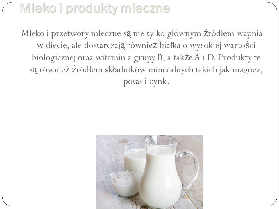 Mleko i produkty mleczne Mleko i przetwory mleczne s ą nie tylko głównym ź ródłem wapnia w diecie, ale dostarczaj ą równie ż białka o wysokiej warto ś ci biologicznej oraz witamin z grupy B, a tak ż e A i D.