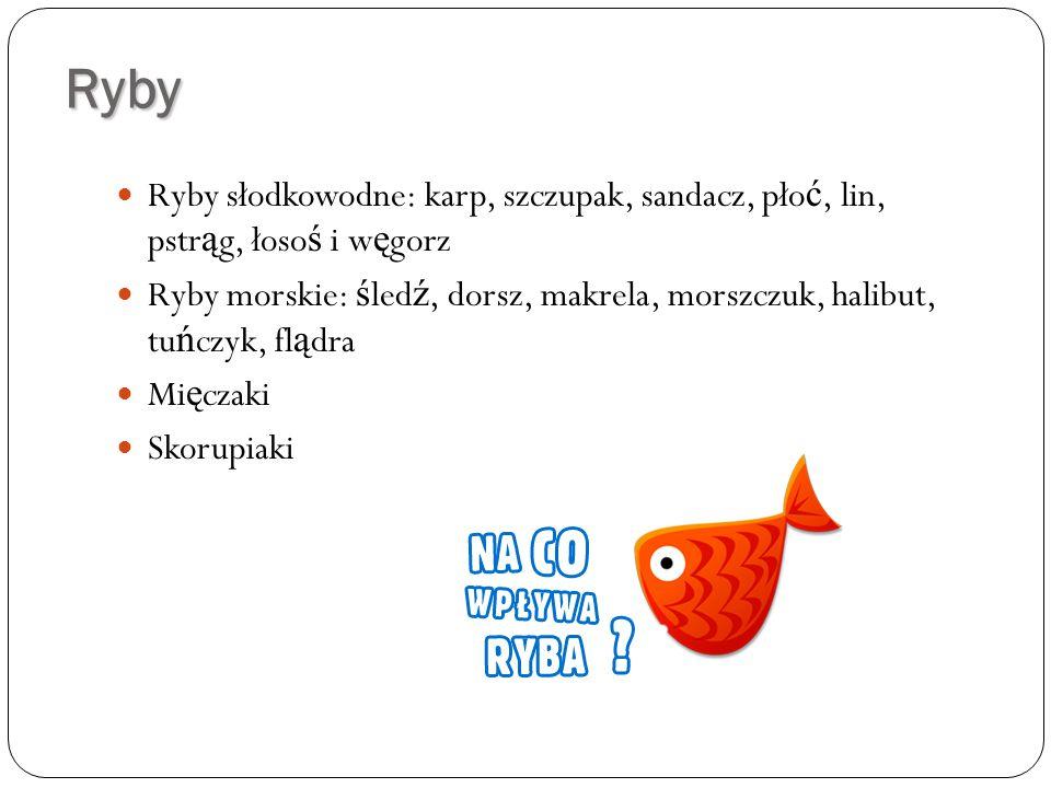Ryby Ryby słodkowodne: karp, szczupak, sandacz, pło ć, lin, pstr ą g, łoso ś i w ę gorz Ryby morskie: ś led ź, dorsz, makrela, morszczuk, halibut, tu ń czyk, fl ą dra Mi ę czaki Skorupiaki