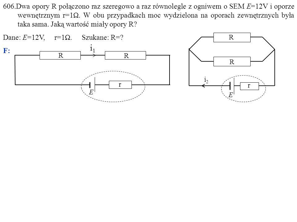 606.Dwa opory R połączono raz szeregowo a raz równolegle z ogniwem o SEM E=12V i oporze wewnętrznym r=1 .