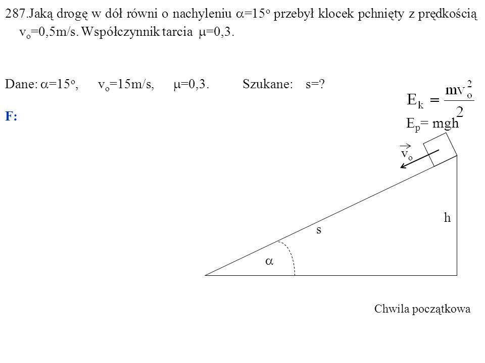 287.Jaką drogę w dół równi o nachyleniu  =15 o przebył klocek pchnięty z prędkością v o =0,5m/s. Współczynnik tarcia  =0,3. Dane:  =15 o, v o =15m/