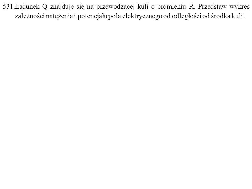 531.Ładunek Q znajduje się na przewodzącej kuli o promieniu R.