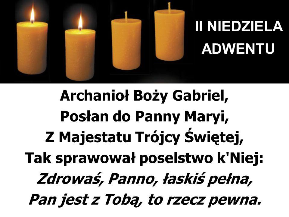 II NIEDZIELA ADWENTU Archanioł Boży Gabriel, Posłan do Panny Maryi, Z Majestatu Trójcy Świętej, Tak sprawował poselstwo k'Niej: Zdrowaś, Panno, łaskiś