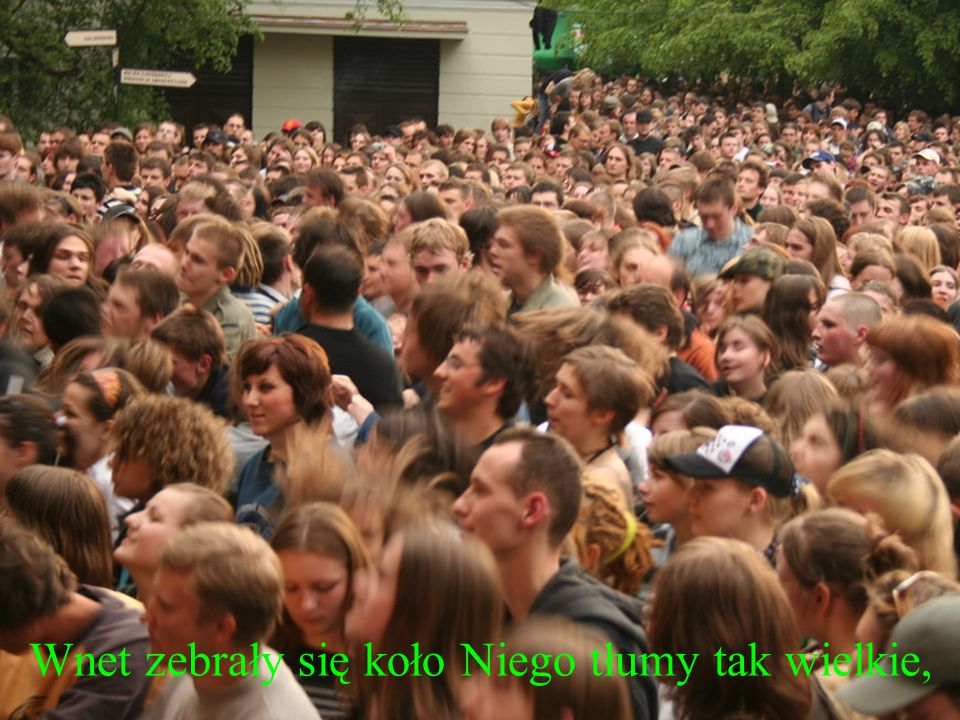 Wnet zebrały się koło Niego tłumy tak wielkie,
