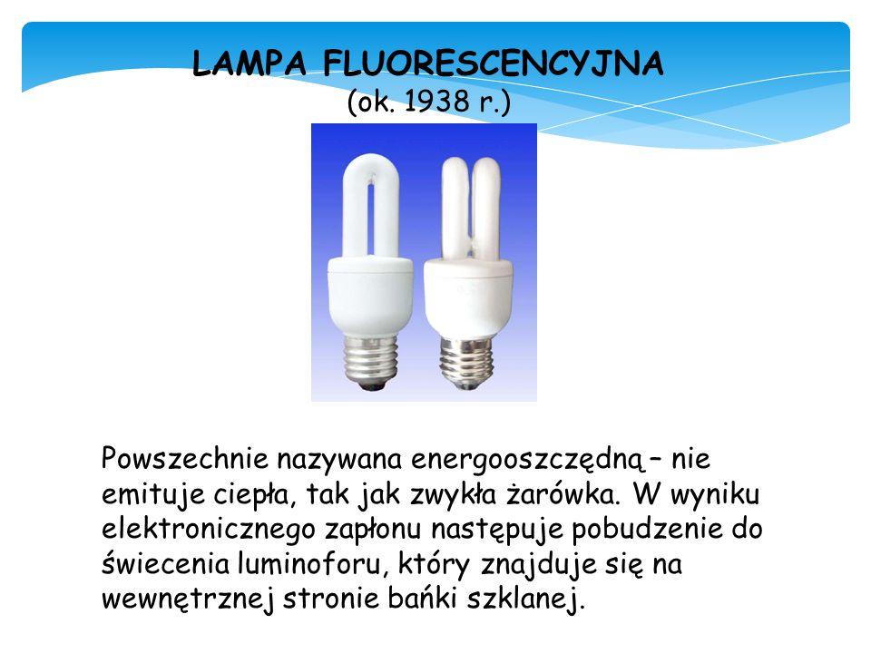 LAMPA FLUORESCENCYJNA (ok. 1938 r.) Powszechnie nazywana energooszczędną – nie emituje ciepła, tak jak zwykła żarówka. W wyniku elektronicznego zapłon