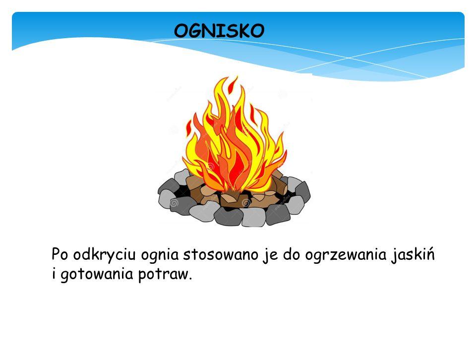 Po odkryciu ognia stosowano je do ogrzewania jaskiń i gotowania potraw. OGNISKO