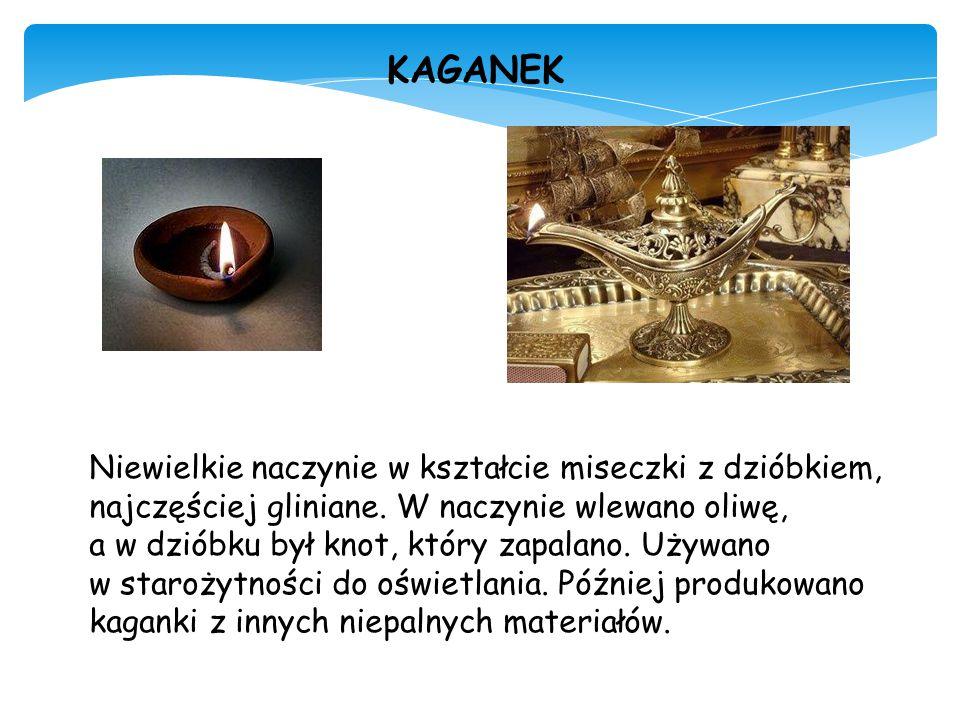 KAGANEK Niewielkie naczynie w kształcie miseczki z dzióbkiem, najczęściej gliniane. W naczynie wlewano oliwę, a w dzióbku był knot, który zapalano. Uż