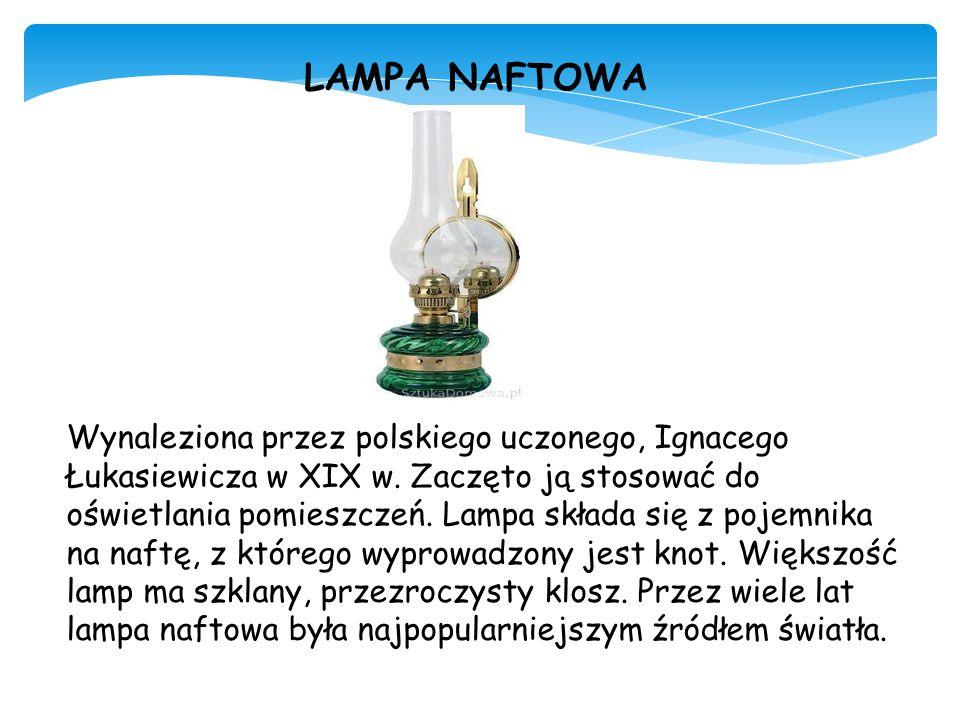 LAMPA NAFTOWA Wynaleziona przez polskiego uczonego, Ignacego Łukasiewicza w XIX w. Zaczęto ją stosować do oświetlania pomieszczeń. Lampa składa się z