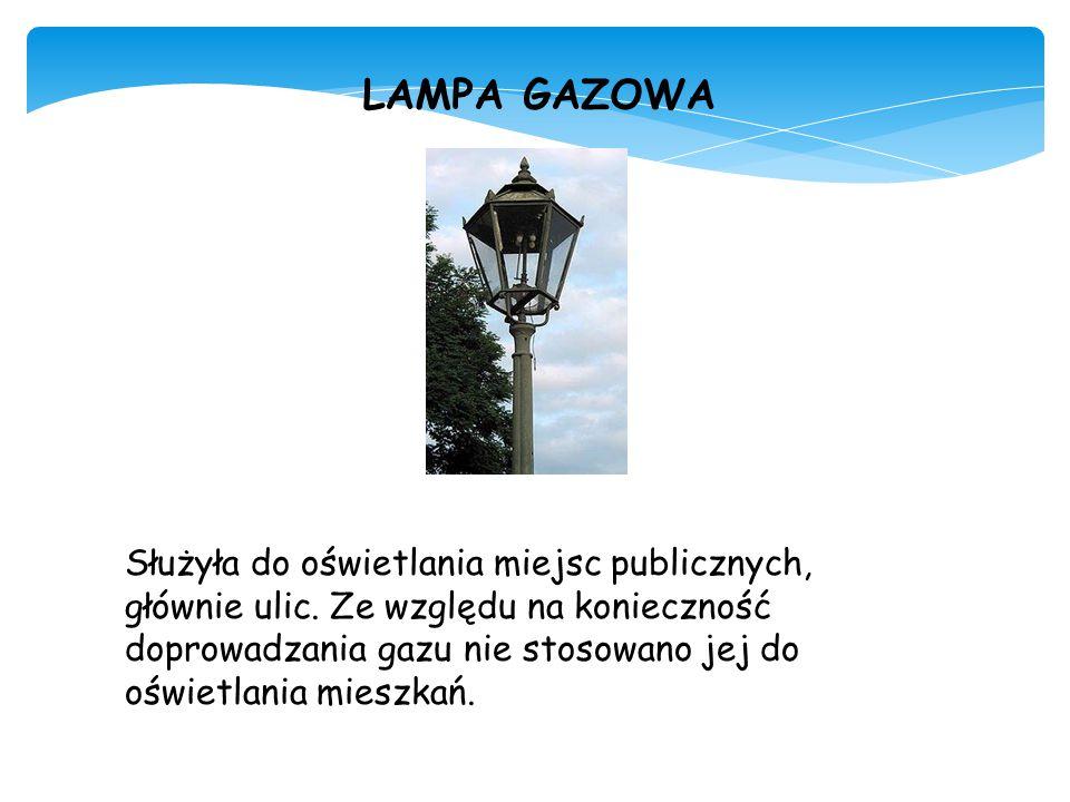 LAMPA GAZOWA Służyła do oświetlania miejsc publicznych, głównie ulic. Ze względu na konieczność doprowadzania gazu nie stosowano jej do oświetlania mi