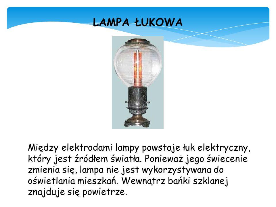 LAMPA ŁUKOWA Między elektrodami lampy powstaje łuk elektryczny, który jest źródłem światła. Ponieważ jego świecenie zmienia się, lampa nie jest wykorz