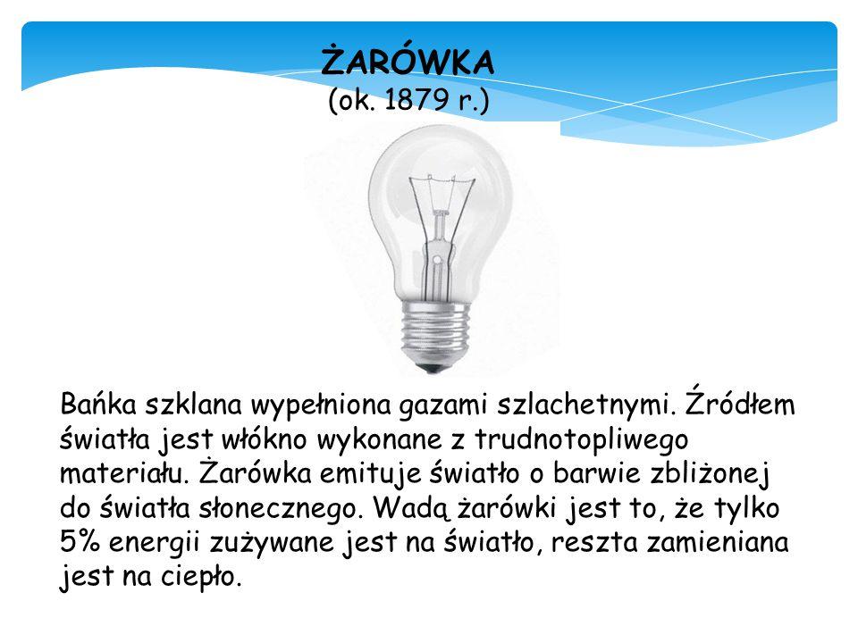 ŻARÓWKA (ok. 1879 r.) Bańka szklana wypełniona gazami szlachetnymi. Źródłem światła jest włókno wykonane z trudnotopliwego materiału. Żarówka emituje