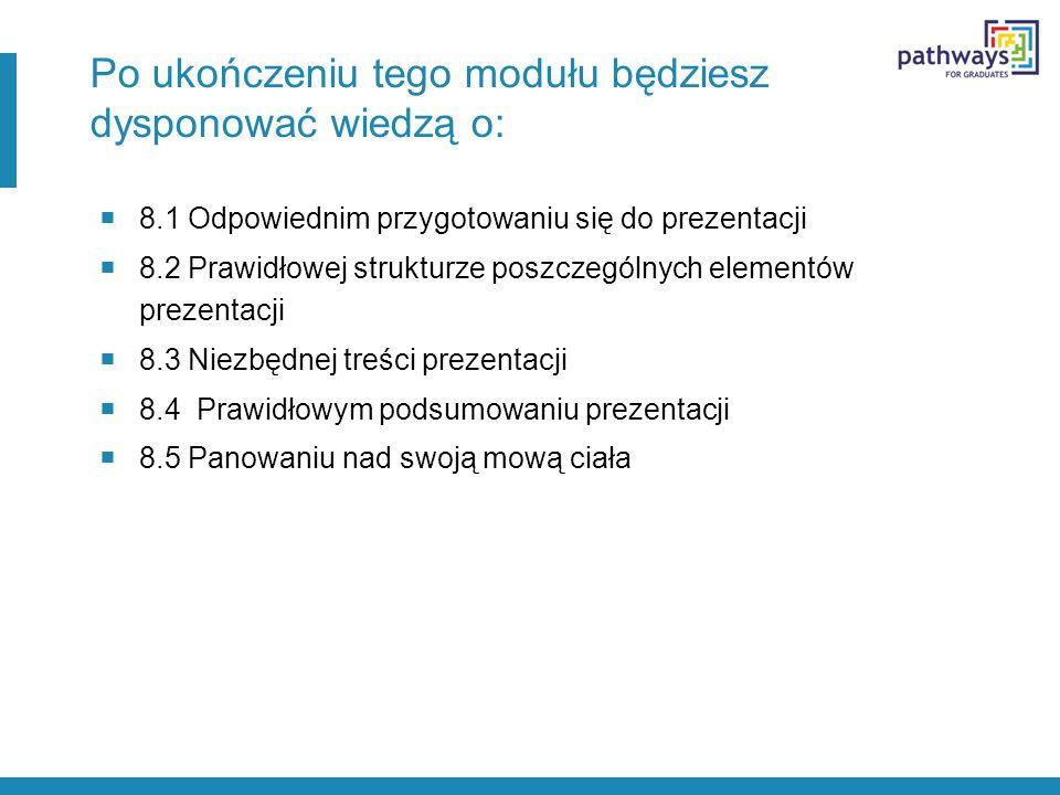 Po ukończeniu tego modułu będziesz dysponować wiedzą o:  8.1 Odpowiednim przygotowaniu się do prezentacji  8.2 Prawidłowej strukturze poszczególnych elementów prezentacji  8.3 Niezbędnej treści prezentacji  8.4 Prawidłowym podsumowaniu prezentacji  8.5 Panowaniu nad swoją mową ciała