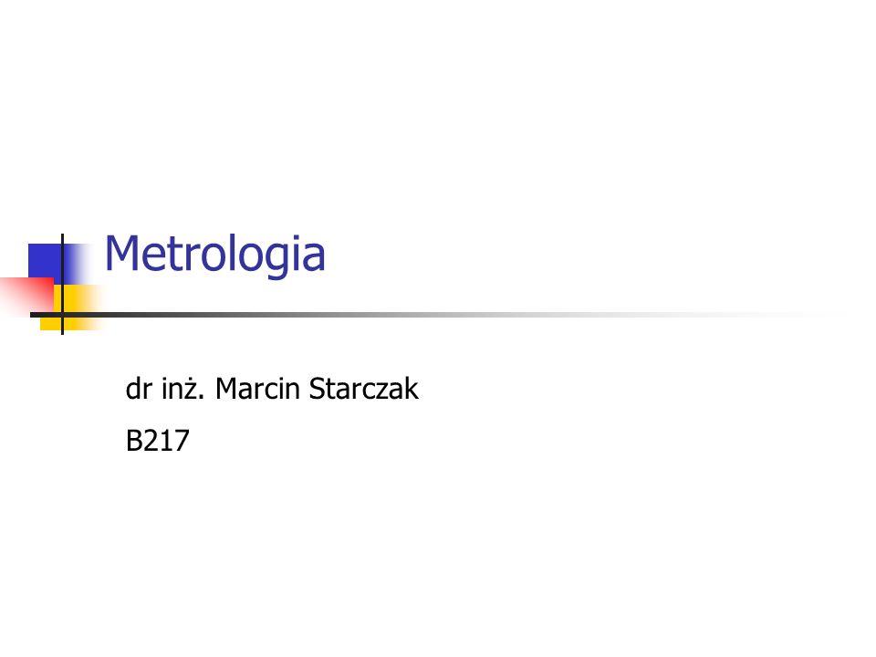 Metrologia dr inż. Marcin Starczak B217