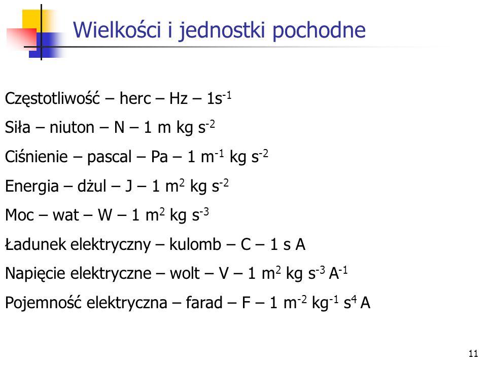 11 Wielkości i jednostki pochodne Częstotliwość – herc – Hz – 1s -1 Siła – niuton – N – 1 m kg s -2 Ciśnienie – pascal – Pa – 1 m -1 kg s -2 Energia –