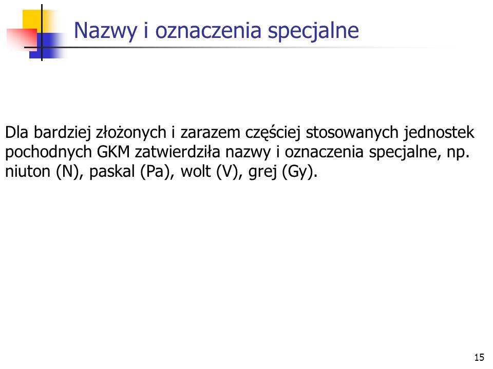 15 Nazwy i oznaczenia specjalne Dla bardziej złożonych i zarazem częściej stosowanych jednostek pochodnych GKM zatwierdziła nazwy i oznaczenia specjal