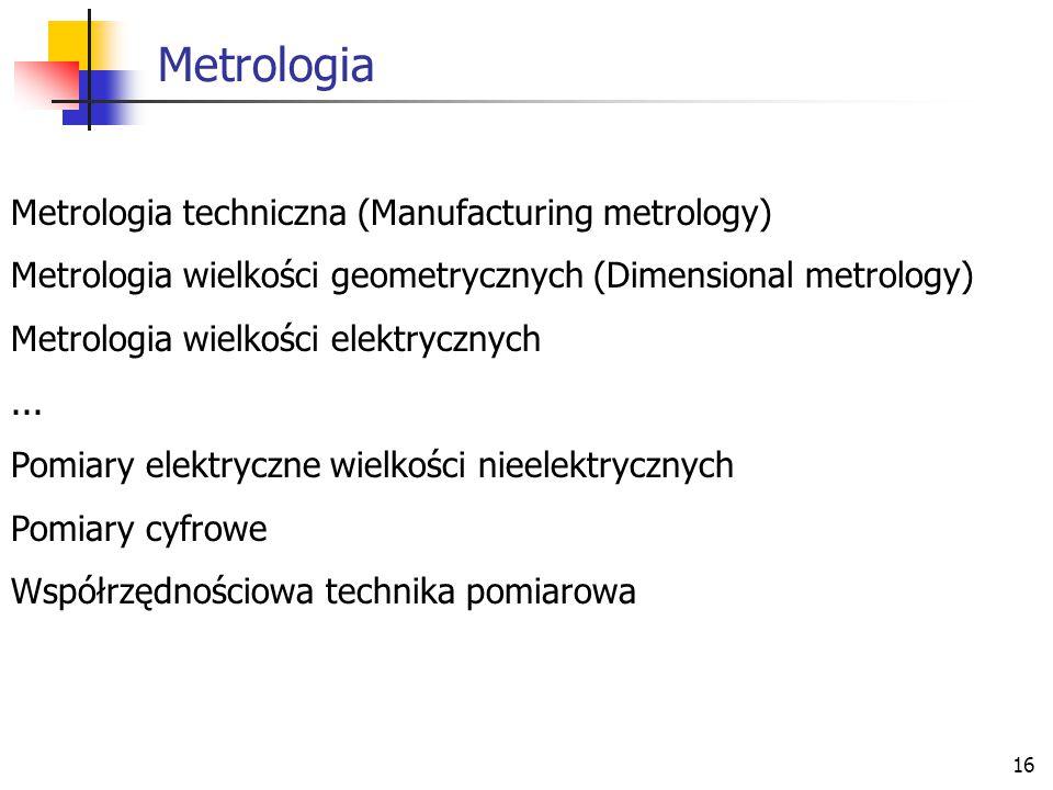 16 Metrologia Metrologia techniczna (Manufacturing metrology) Metrologia wielkości geometrycznych (Dimensional metrology) Metrologia wielkości elektry