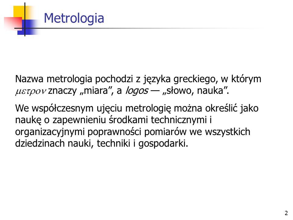 """2 Metrologia Nazwa metrologia pochodzi z języka greckiego, w którym  znaczy """"miara"""", a logos — """"słowo, nauka"""". We współczesnym ujęciu metrologię"""