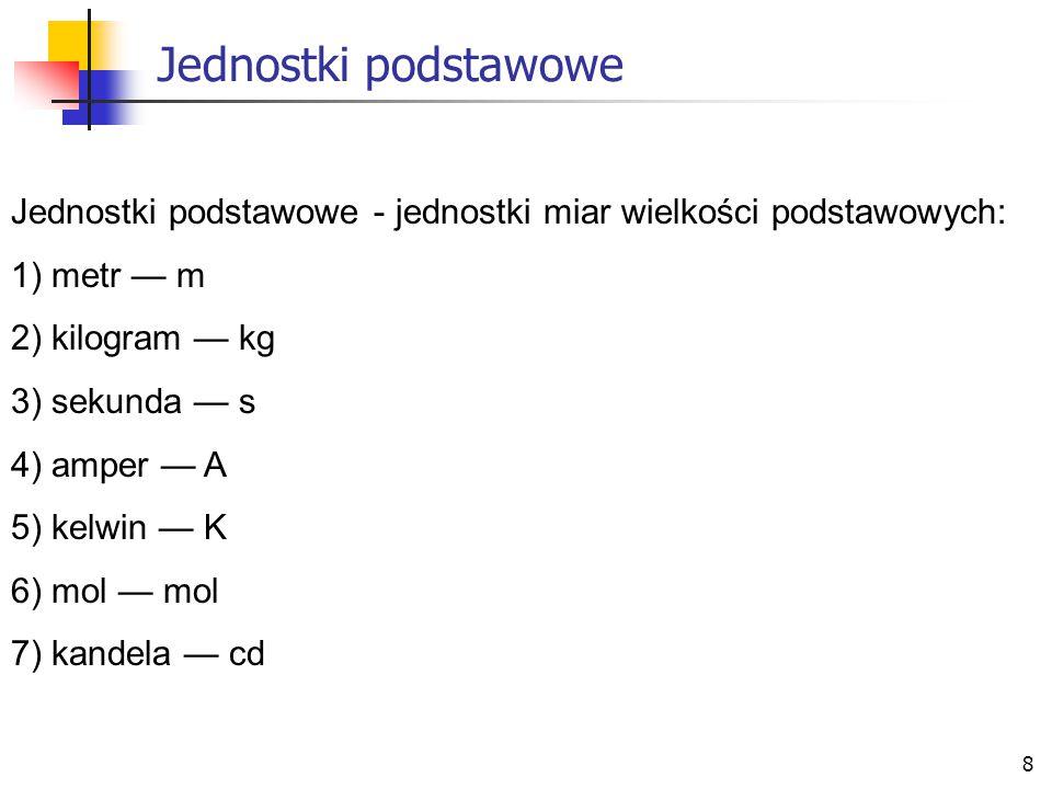 8 Jednostki podstawowe Jednostki podstawowe - jednostki miar wielkości podstawowych: 1) metr — m 2) kilogram — kg 3) sekunda — s 4) amper — A 5) kelwi