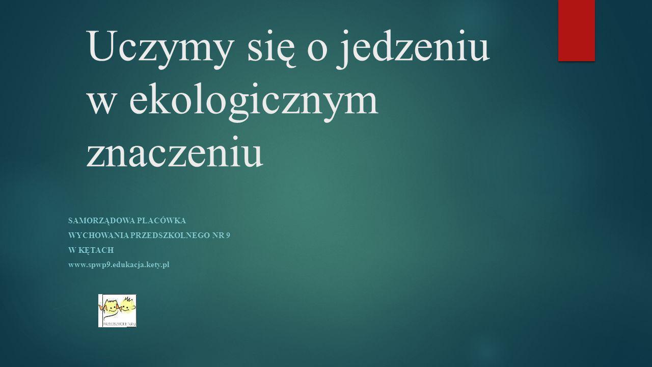 Uczymy się o jedzeniu w ekologicznym znaczeniu SAMORZĄDOWA PLACÓWKA WYCHOWANIA PRZEDSZKOLNEGO NR 9 W KĘTACH www.spwp9.edukacja.kety.pl