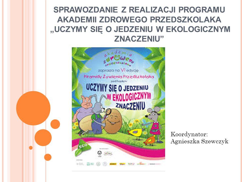 """SPRAWOZDANIE Z REALIZACJI PROGRAMU AKADEMII ZDROWEGO PRZEDSZKOLAKA """"UCZYMY SIĘ O JEDZENIU W EKOLOGICZNYM ZNACZENIU Koordynator: Agnieszka Szewczyk"""