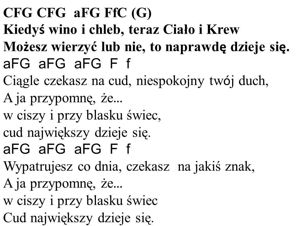 CFG CFG aFG FfC (G) Kiedy ś wino i chleb, teraz Ciało i Krew Mo ż esz wierzyć lub nie, to naprawd ę dzieje si ę.