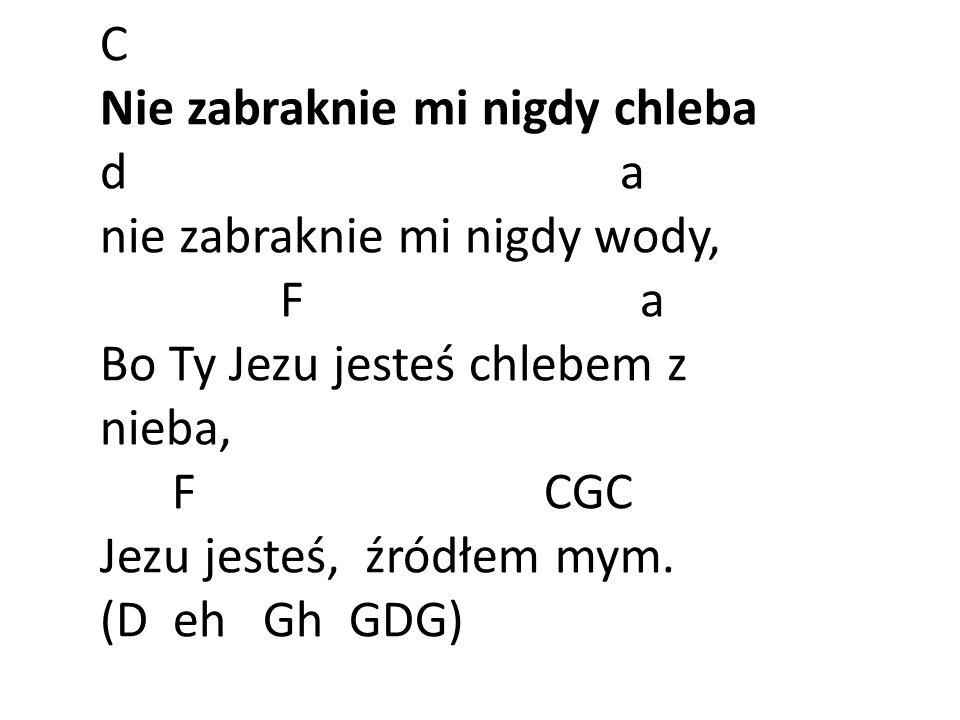 C Nie zabraknie mi nigdy chleba d a nie zabraknie mi nigdy wody, F a Bo Ty Jezu jesteś chlebem z nieba, F CGC Jezu jesteś, źródłem mym.