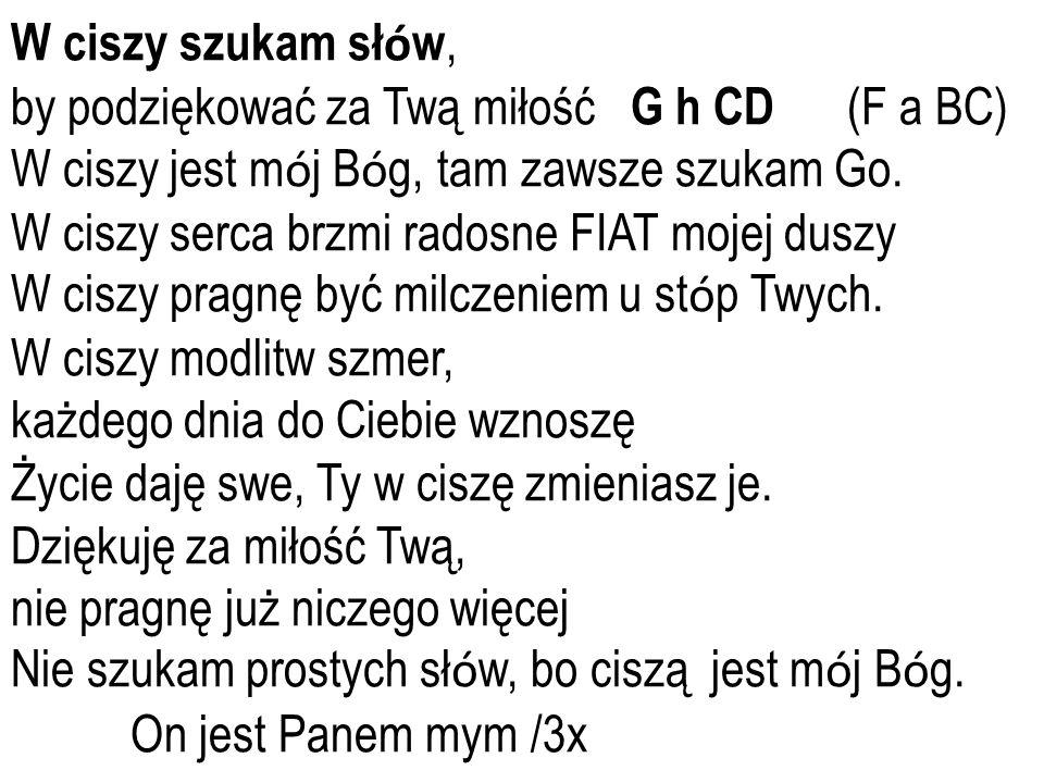 W ciszy szukam sł ó w, by podziękować za Twą miłość G h CD (F a BC) W ciszy jest m ó j B ó g, tam zawsze szukam Go.