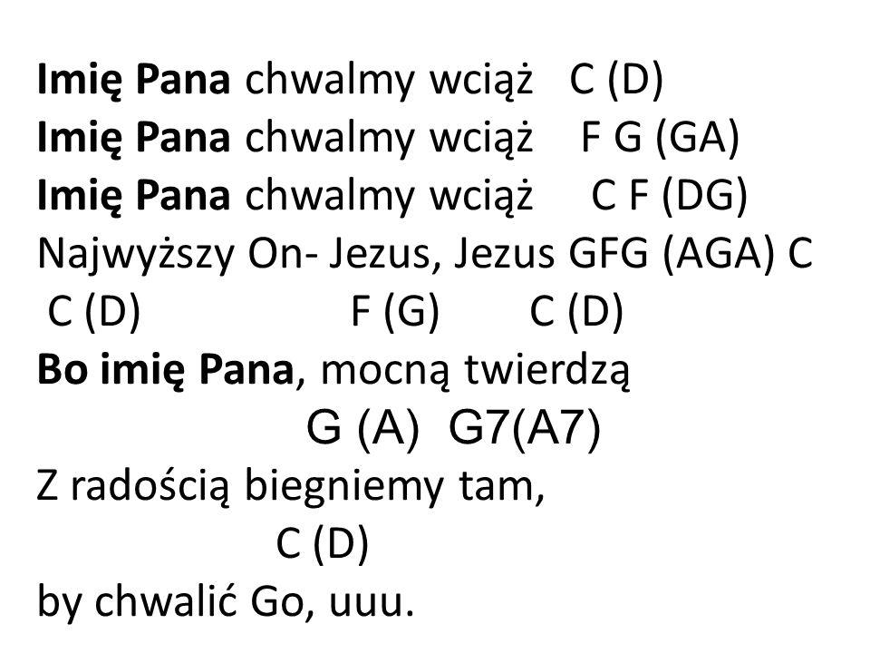 Imię Pana chwalmy wciąż C (D) Imię Pana chwalmy wciąż F G (GA) Imię Pana chwalmy wciąż C F (DG) Najwyższy On- Jezus, Jezus GFG (AGA) C C (D) F (G) C (D) Bo imię Pana, mocną twierdzą G (A) G7(A7) Z radością biegniemy tam, C (D) by chwalić Go, uuu.
