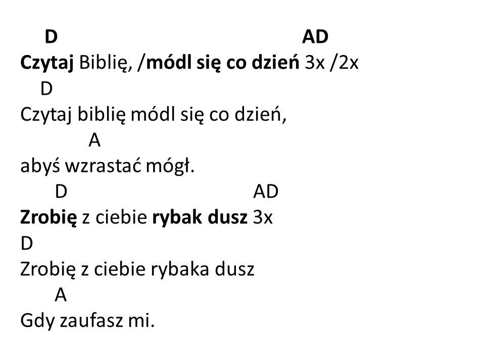 D AD Czytaj Biblię, /módl się co dzień 3x /2x D Czytaj biblię módl się co dzień, A abyś wzrastać mógł.