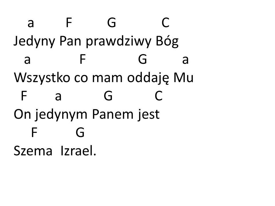 a F G C Jedyny Pan prawdziwy Bóg a F G a Wszystko co mam oddaję Mu F a G C On jedynym Panem jest F G Szema Izrael.