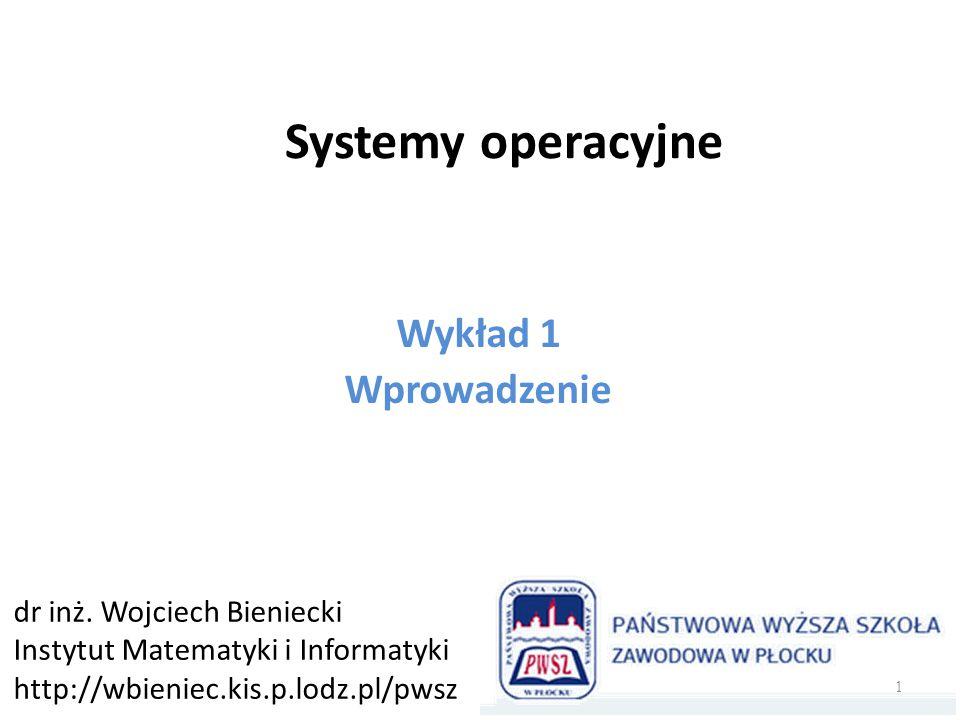 Systemy operacyjne Wykład 1 Wprowadzenie dr inż. Wojciech Bieniecki Instytut Matematyki i Informatyki http://wbieniec.kis.p.lodz.pl/pwsz 1