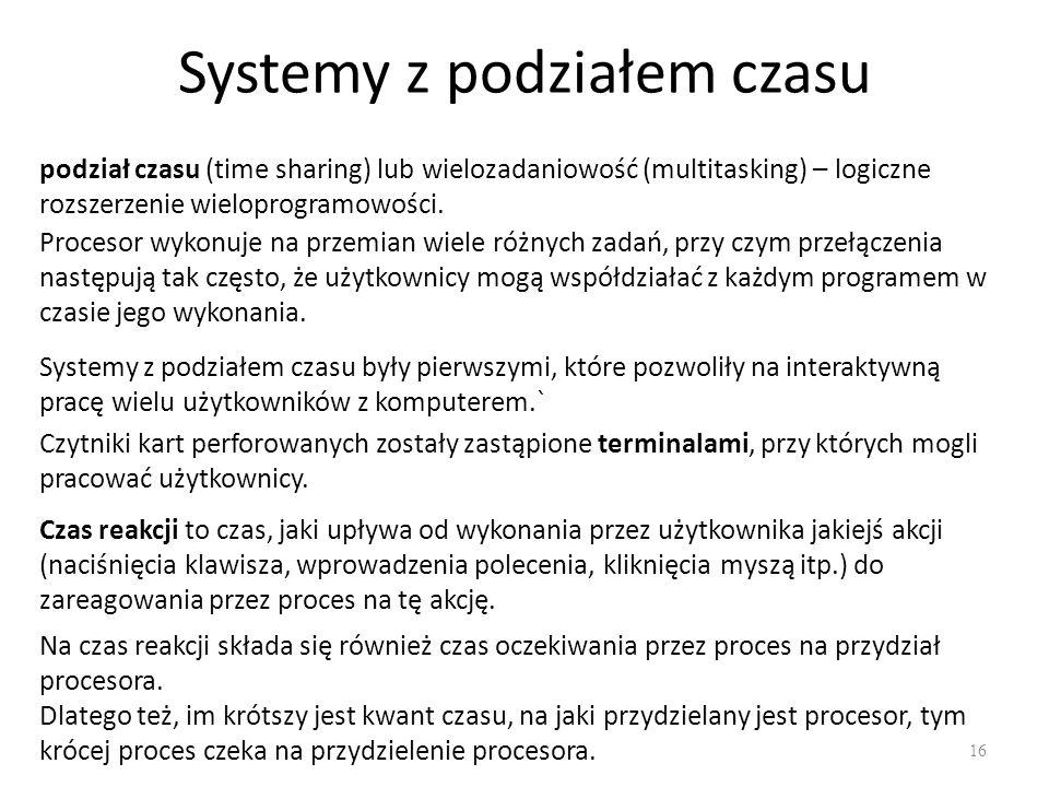 Systemy z podziałem czasu 16 podział czasu (time sharing) lub wielozadaniowość (multitasking) – logiczne rozszerzenie wieloprogramowości. Systemy z po