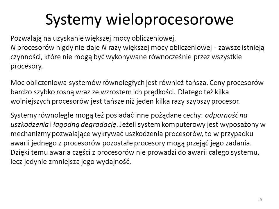 Systemy wieloprocesorowe 19 Pozwalają na uzyskanie większej mocy obliczeniowej. N procesorów nigdy nie daje N razy większej mocy obliczeniowej - zawsz