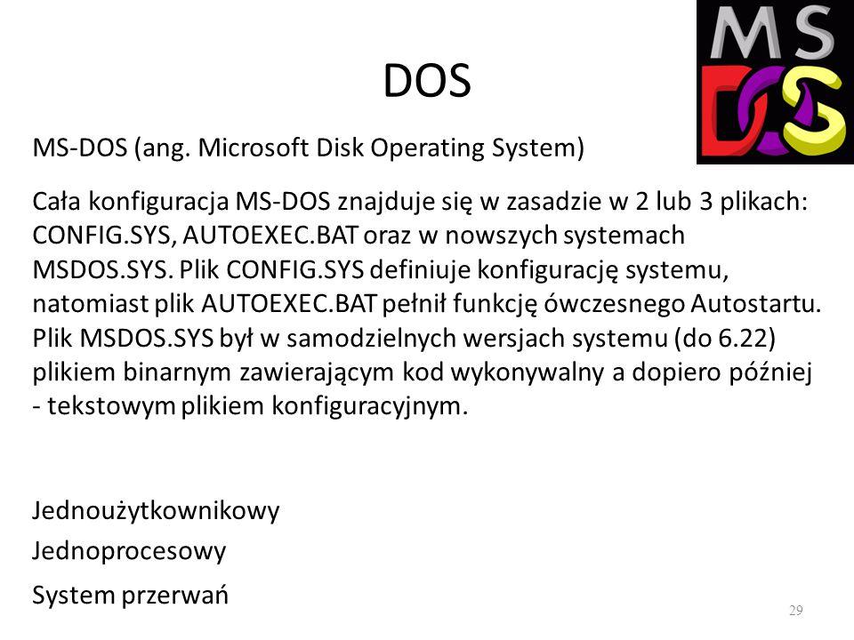 DOS 29 MS-DOS (ang. Microsoft Disk Operating System) Cała konfiguracja MS-DOS znajduje się w zasadzie w 2 lub 3 plikach: CONFIG.SYS, AUTOEXEC.BAT oraz