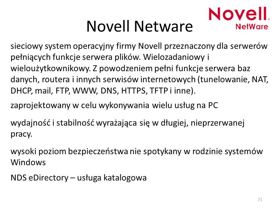 Novell Netware 31 sieciowy system operacyjny firmy Novell przeznaczony dla serwerów pełniących funkcje serwera plików. Wielozadaniowy i wieloużytkowni