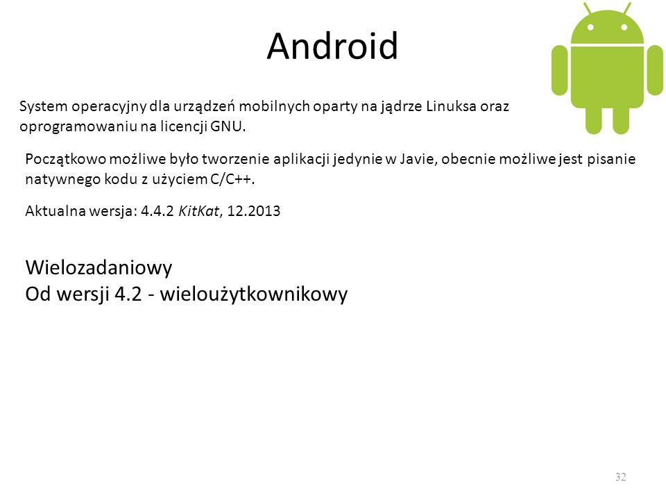 Android 32 System operacyjny dla urządzeń mobilnych oparty na jądrze Linuksa oraz oprogramowaniu na licencji GNU. Aktualna wersja: 4.4.2 KitKat, 12.20