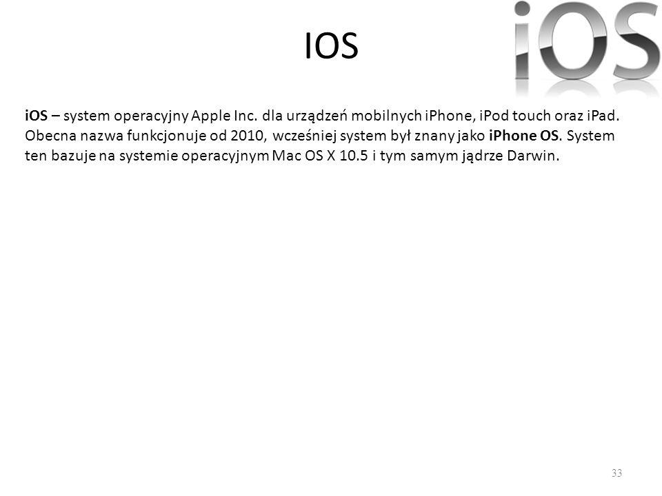 IOS 33 iOS – system operacyjny Apple Inc. dla urządzeń mobilnych iPhone, iPod touch oraz iPad. Obecna nazwa funkcjonuje od 2010, wcześniej system był
