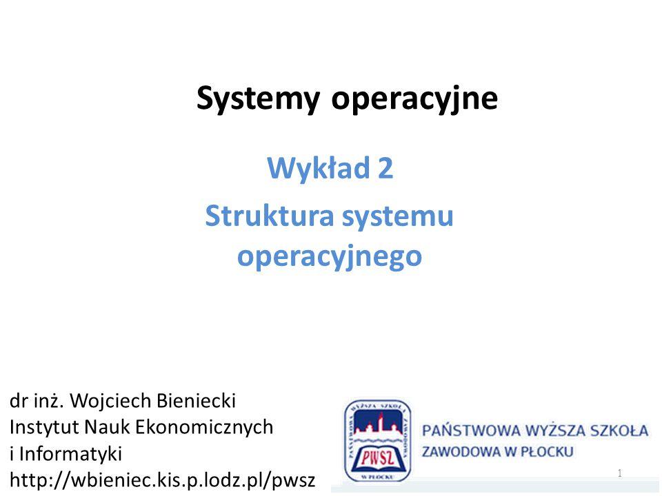 Systemy operacyjne Wykład 2 Struktura systemu operacyjnego dr inż. Wojciech Bieniecki Instytut Nauk Ekonomicznych i Informatyki http://wbieniec.kis.p.