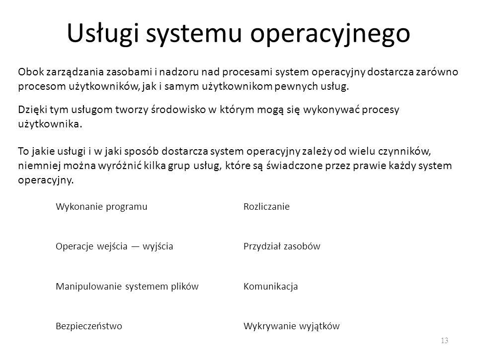 Usługi systemu operacyjnego 13 Obok zarządzania zasobami i nadzoru nad procesami system operacyjny dostarcza zarówno procesom użytkowników, jak i samy