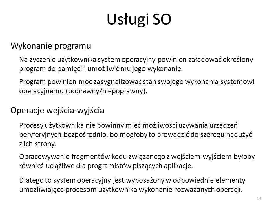 Usługi SO 14 Wykonanie programu Na życzenie użytkownika system operacyjny powinien załadować określony program do pamięci i umożliwić mu jego wykonani