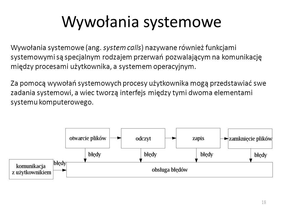 Wywołania systemowe 18 Wywołania systemowe (ang. system calls) nazywane również funkcjami systemowymi są specjalnym rodzajem przerwań pozwalającym na