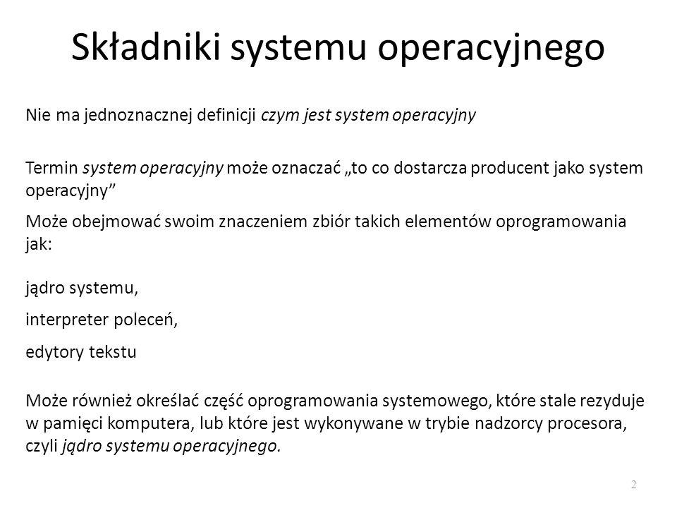Składniki systemu operacyjnego 3 Wspólne elementy, które zawiera prawie każdy system operacyjny - podsystem zarządzania procesami - podsystem zarządzania pamięcią operacyjną, - podsystem zarządzania pamięcią pomocniczą, - podsystem wejścia-wyjścia, - system plików, - interpreter poleceń, - podsystem obsługi sieci, - mechanizmy ochrony.