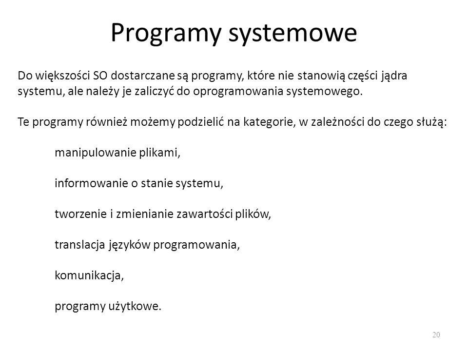 Programy systemowe 20 Do większości SO dostarczane są programy, które nie stanowią części jądra systemu, ale należy je zaliczyć do oprogramowania syst