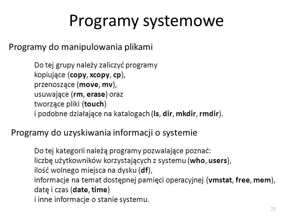 Programy systemowe 21 Programy do manipulowania plikami Do tej grupy należy zaliczyć programy kopiujące (copy, xcopy, cp), przenoszące (move, mv), usu