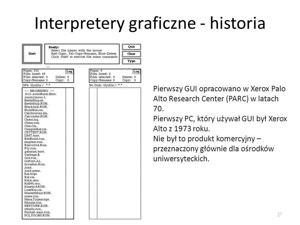 Interpretery graficzne - historia 27 Pierwszy GUI opracowano w Xerox Palo Alto Research Center (PARC) w latach 70. Pierwszy PC, który używał GUI był X