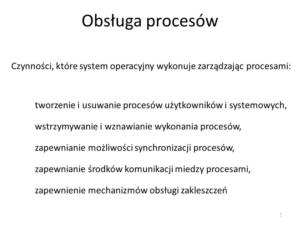Obsługa procesów 5 Czynności, które system operacyjny wykonuje zarządzając procesami: tworzenie i usuwanie procesów użytkowników i systemowych, wstrzy