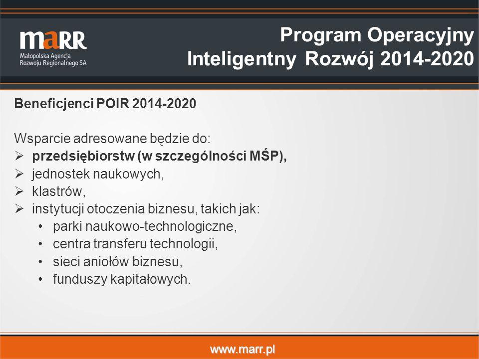 www.marr.pl Beneficjenci POIR 2014-2020 Wsparcie adresowane będzie do:  przedsiębiorstw (w szczególności MŚP),  jednostek naukowych,  klastrów,  instytucji otoczenia biznesu, takich jak: parki naukowo-technologiczne, centra transferu technologii, sieci aniołów biznesu, funduszy kapitałowych.