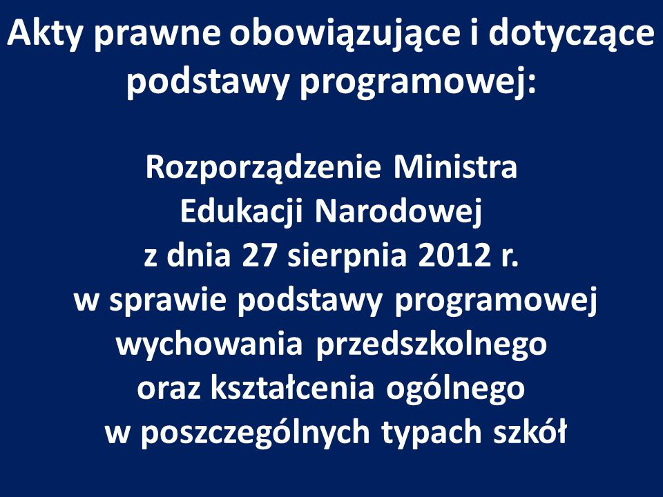 Akty prawne obowiązujące i dotyczące podstawy programowej: Rozporządzenie Ministra Edukacji Narodowej z dnia 27 sierpnia 2012 r. w sprawie podstawy pr