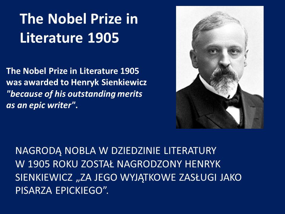 """The Nobel Prize in Literature 1905 NAGRODĄ NOBLA W DZIEDZINIE LITERATURY W 1905 ROKU ZOSTAŁ NAGRODZONY HENRYK SIENKIEWICZ """"ZA JEGO WYJĄTKOWE ZASŁUGI J"""