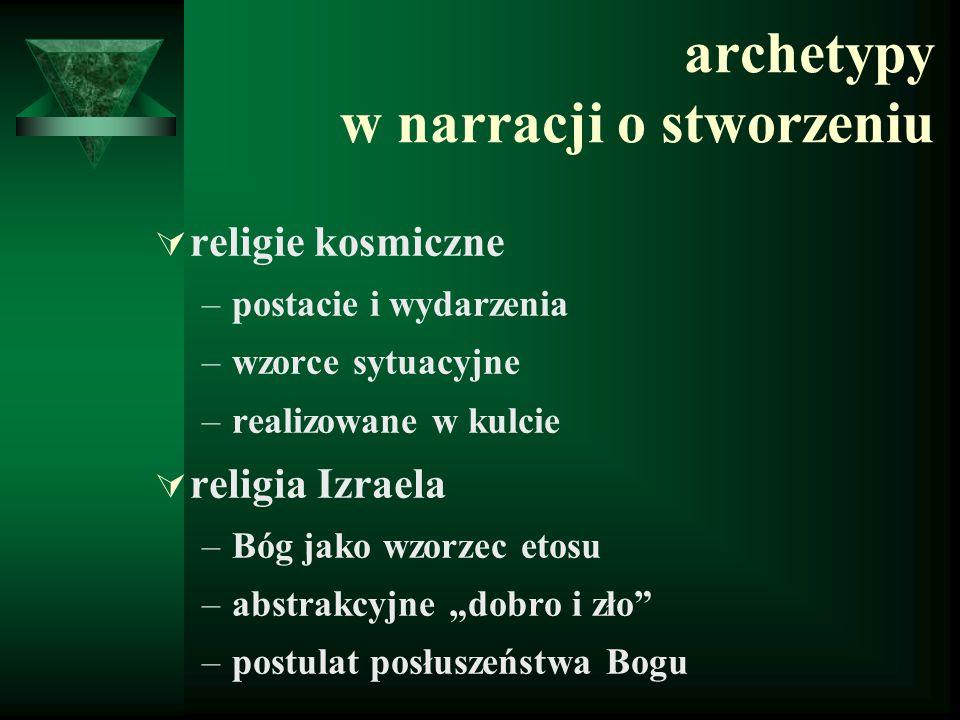 archetypy w narracji o stworzeniu  religie kosmiczne –postacie i wydarzenia –wzorce sytuacyjne –realizowane w kulcie  religia Izraela –Bóg jako wzor