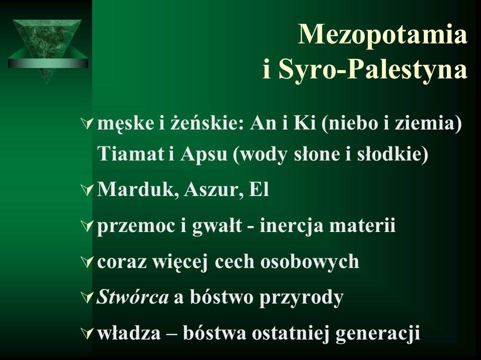 Mezopotamia i Syro-Palestyna  męske i żeńskie: An i Ki (niebo i ziemia) Tiamat i Apsu (wody słone i słodkie)  Marduk, Aszur, El  przemoc i gwałt -